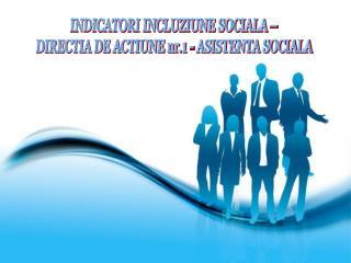 INDICATORI INCLUZIUNE SOCIALA –  DIRECTIA DE ACTIUNE nr.1 - ASISTENTA SOCIALA