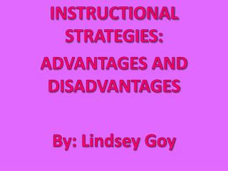 INSTRUCTIONAL STRATEGIES: ADVANTAGES AND DISADVANTAGES By: Lindsey Goy