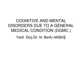COGNITIVE AND MENTAL DISORDERS DUE TO A GENERAL MEDICAL CONDITION (DGMC )