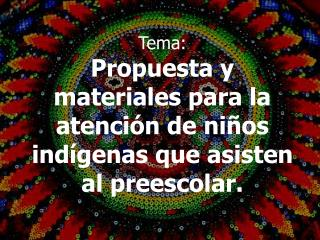 Tema: Propuesta y materiales para la atención de niños indígenas que asisten al preescolar.