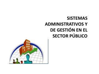 SISTEMAS ADMINISTRATIVOS Y DE GESTIÓN EN EL SECTOR PÚBLICO