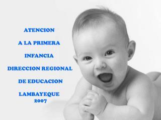 ATENCION  A LA PRIMERA  INFANCIA  DIRECCION REGIONAL  DE EDUCACION LAMBAYEQUE   2007