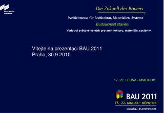 Vítejte na prezentaci  BAU 2011 Praha ,  30.9.2010