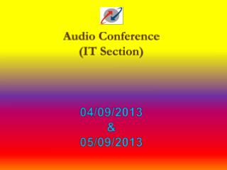 Audio Conference  (IT Section) 04/09/2013  &  05/09/2013