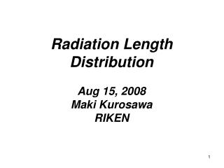 Radiation Length Distribution Aug 15, 2008 Maki Kurosawa RIKEN