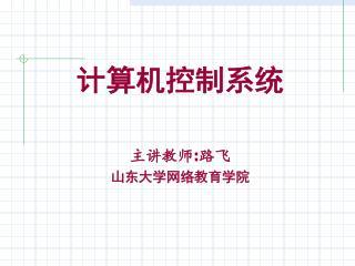 计算机控制系统 主讲教师 : 路飞 山东大学网络教育学院