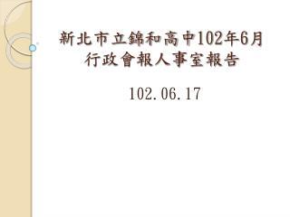 新北市立錦和高中 102 年 6 月 行政會報人事室報告