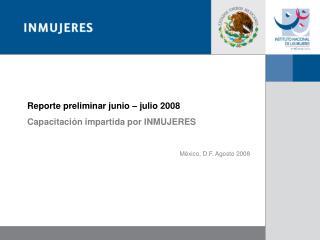 Reporte preliminar junio – julio 2008 Capacitación impartida por INMUJERES