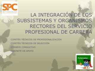 LA INTEGRACIÓN DE LOS SUBSISTEMAS Y ORGANISMOS RECTORES DEL SERVICIO PROFESIONAL DE CARRERA