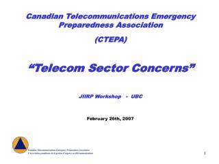 Canadian Telecommunications Emergency Preparedness Association CTEPA    Telecom Sector Concerns    JIIRP Workshop   -  U