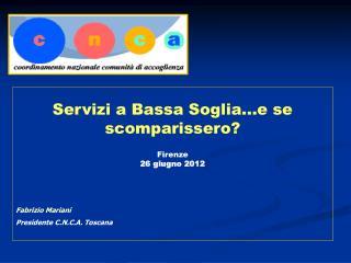 Servizi a Bassa Soglia...e se  scomparissero? Firenze 26 giugno 2012 Fabrizio Mariani