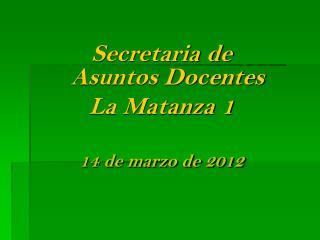 Secretaria de  Asuntos Docentes La Matanza 1 14 de marzo de 2012