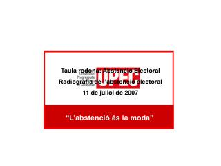 Taula rodona: Abstenció Electoral Radiografia de l'abstenció electoral 11 de juliol de 2007