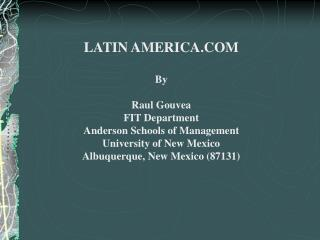 LATIN AMERICA.COMByRaul GouveaFIT DepartmentAnderson Schools of ManagementUniversity of New MexicoAlbuquerque