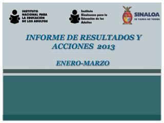 INFORME DE RESULTADOS Y  ACCIONES  2013 ENERO-MARZO