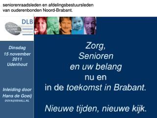 Zorg,  Senioren  en uw belang nu en  in de  toekomst in Brabant.  Nieuwe tijden, nieuwe kijk.