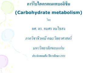 คาร์โบไฮเครตเมแทบอลิซึม (Carbohydrate metabolism) โดย ผศ .  ดร. คมศร ลมไธสง