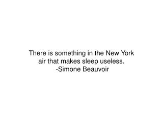 There is something in the New York  air that makes sleep useless.  -Simone Beauvoir