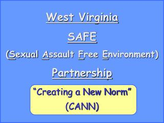 "West Virginia SAFE ( S exual  A ssault  F ree  E nvironment) Partnership ""Creating a New Norm"""