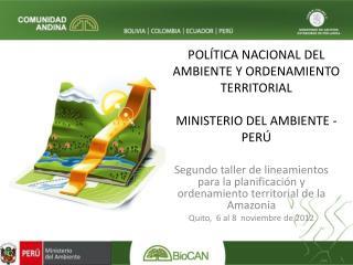 POLÍTICA NACIONAL DEL AMBIENTE Y ORDENAMIENTO TERRITORIAL MINISTERIO DEL AMBIENTE - PERÚ