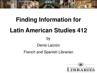 Finding Information for  Latin American Studies 412 by Denis Lacroix French and Spanish Librarian