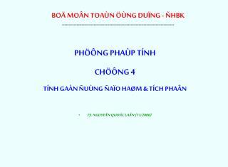 PHÖÔNG PHAÙP TÍNH CHÖÔNG 4 TÍNH GAÀN ÑUÙNG ÑAÏO HAØM & TÍCH PHAÂN TS. NGUYEÃN QUOÁC LAÂN (11/2006)