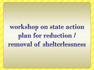 workshop on state action plan for reduction / removal of shelterlessness