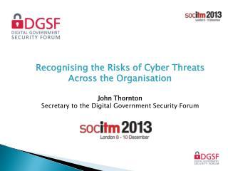 Recognising the Risks of Cyber Threats Across the Organisation John Thornton