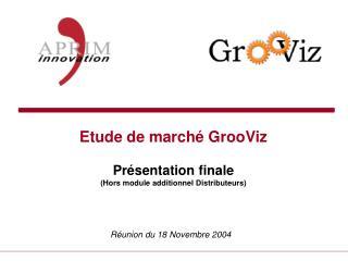 Etude de march� GrooViz Pr�sentation finale (Hors module additionnel Distributeurs)