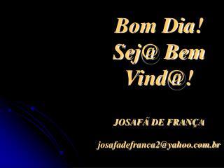 Bom Dia! Sej@ Bem Vind@! JOSAFÁ DE FRANÇA josafadefranca2@yahoo.br