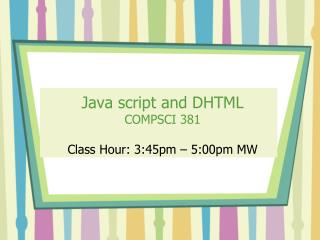 Java script and DHTML COMPSCI 381 Class Hour: 3:45pm – 5:00pm MW
