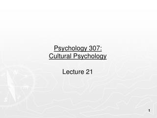 Psychology 307:  Cultural Psychology Lecture 21
