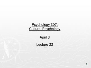 Psychology 307:  Cultural Psychology April 3 Lecture 22