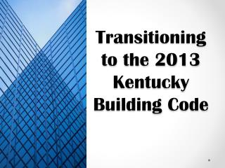 Transitioning to the 2013 Kentucky Building  Code