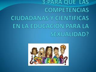 3:PARA QUE  LAS COMPETENCIAS  CIUDADANAS Y CIENTIFICAS  EN LA EDUCACI�N PARA LA SEXUALIDAD?