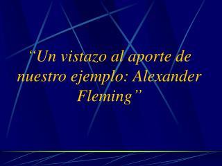 """""""Un vistazo al aporte de nuestro ejemplo: Alexander Fleming"""""""