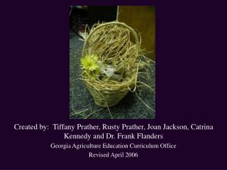 Created by:  Tiffany Prather, Rusty Prather, Joan Jackson, Catrina Kennedy and Dr. Frank Flanders Georgia Agriculture Ed