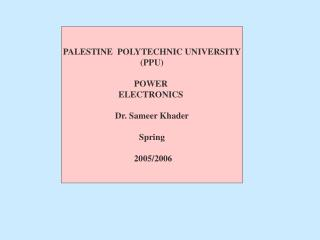 PALESTINE  POLYTECHNIC UNIVERSITY (PPU) POWER  ELECTRONICS  Dr. Sameer Khader Spring  2005/2006