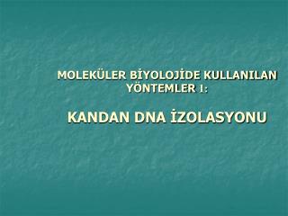 MOLEKÜLER BİYOLOJİDE KULLANILAN  YÖNTEMLER  1: KANDAN DNA İZOLASYONU