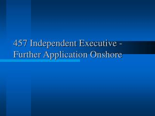 457 Independent Executive - Further Application Onshore
