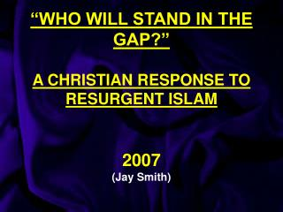 """WHO WILL STAND IN THE GAP?"" A CHRISTIAN RESPONSE TO RESURGENT ISLAM 2007 (Jay Smith)"
