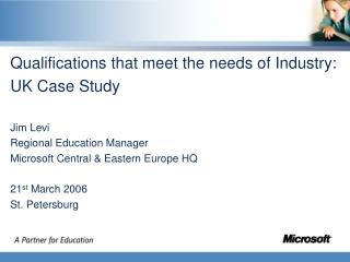 Qualifications that meet the needs of Industry: UK Case Study Jim Levi Regional Education Manager