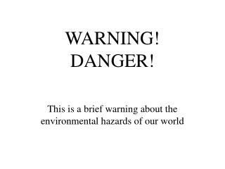 WARNING! DANGER!