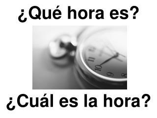 � Qu� hora es ?
