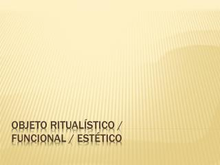 Objeto ritualístico / funcional / estético