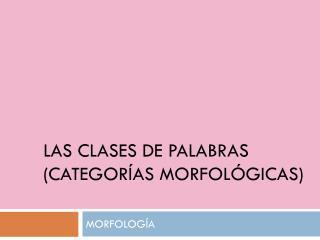 LAS CLASES DE PALABRAS (CATEGORÍAS MORFOLÓGICAS)