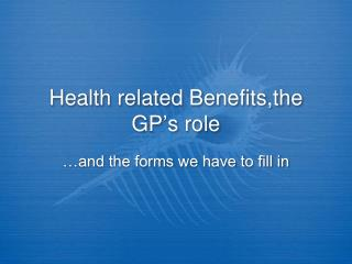 Health related Benefits,the GP ' s role