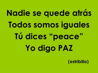 "Nadie se quede atrás Todos somos iguales Tú dices ""peace"" Yo digo PAZ (estribillo)"