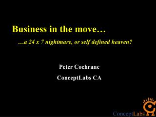 Business in the move…     …a 24 x 7 nightmare, or self defined heaven? Peter Cochrane
