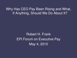 Why Has CEO Pay Been Rising and What, If Anything, Should We Do About It? Robert H. Frank